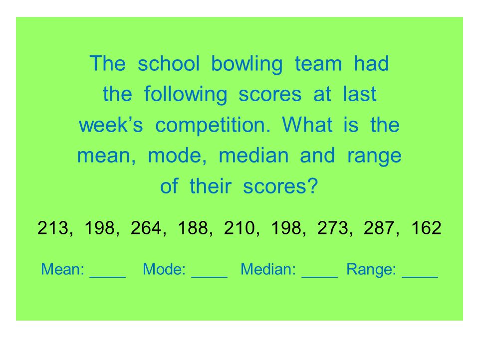 The school bowling team had the following scores at last weeks competition. What is the mean, mode, median and range of their scores? 213, 198, 264, 1