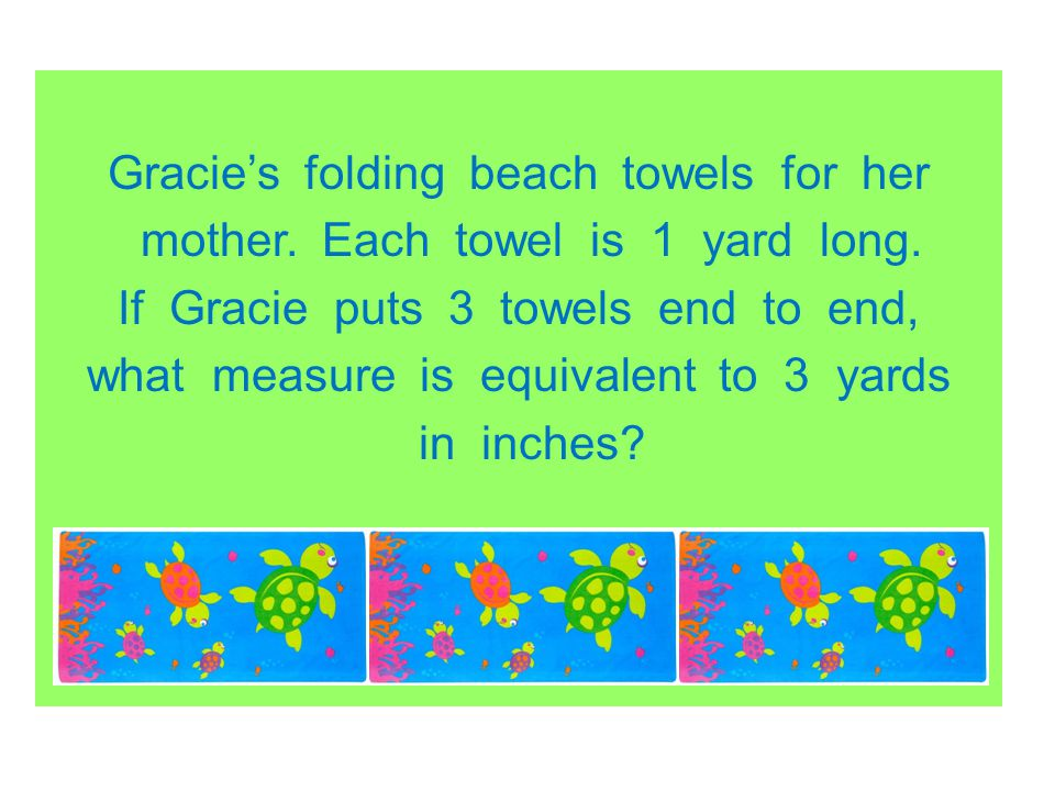 Gracies folding beach towels for her mother. Each towel is 1 yard long. If Gracie puts 3 towels end to end, what measure is equivalent to 3 yards in i