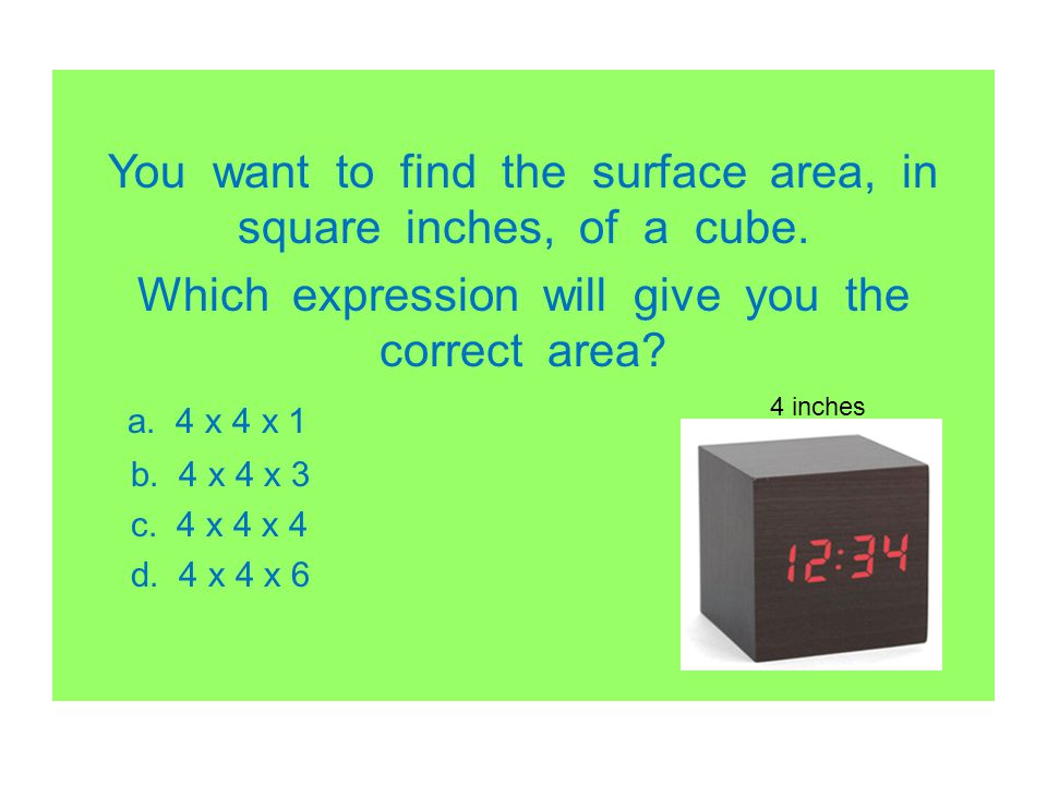 You want to find the surface area, in square inches, of a cube. Which expression will give you the correct area? a. 4 x 4 x 1 b. 4 x 4 x 3 c. 4 x 4 x