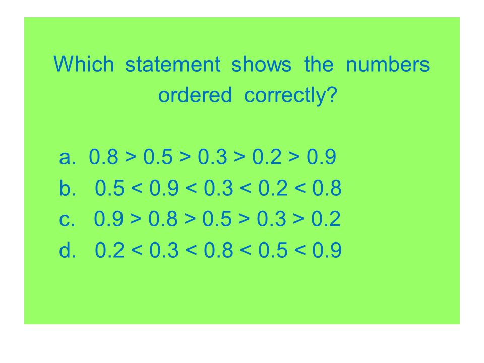 Which statement shows the numbers ordered correctly? a. 0.8 > 0.5 > 0.3 > 0.2 > 0.9 b. 0.5 < 0.9 < 0.3 < 0.2 < 0.8 c. 0.9 > 0.8 > 0.5 > 0.3 > 0.2 d. 0