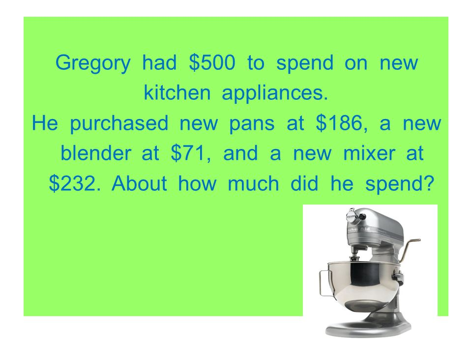 Gregory had $500 to spend on new kitchen appliances. He purchased new pans at $186, a new blender at $71, and a new mixer at $232. About how much did