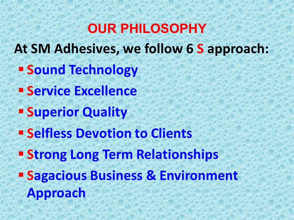 OUR PHILOSOPHY At SM Adhesives, we follow 6 S approach: Sound Technology Service Excellence Superior Quality Selfless Devotion to Clients Strong Long