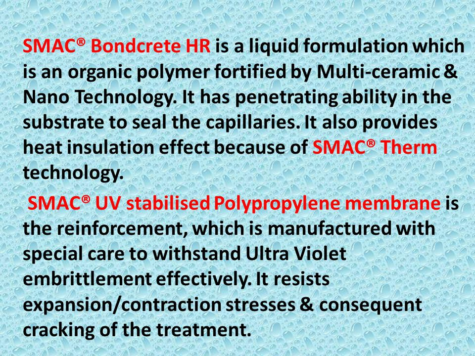 SMAC® Bondcrete HR is a liquid formulation which is an organic polymer fortified by Multi-ceramic & Nano Technology. It has penetrating ability in the