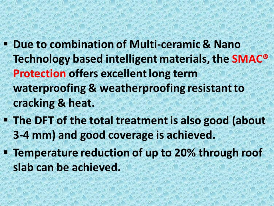 Due to combination of Multi-ceramic & Nano Technology based intelligent materials, the SMAC® Protection offers excellent long term waterproofing & wea
