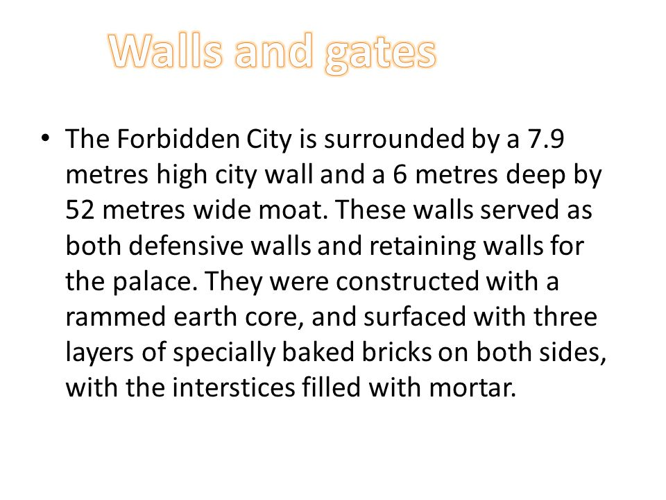 The Forbidden City is surrounded by a 7.9 metres high city wall and a 6 metres deep by 52 metres wide moat. These walls served as both defensive walls