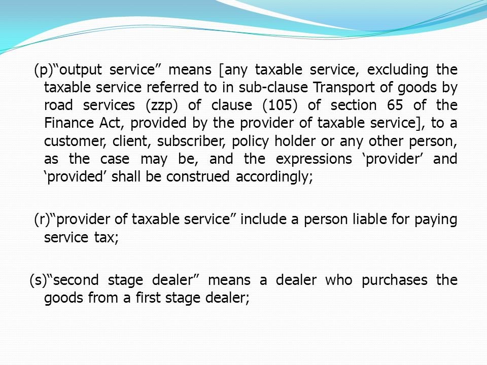 (p)output service means [any taxable service, excluding the taxable service referred to in sub-clause Transport of goods by road services (zzp) of clause (105) of section 65 of the Finance Act, provided by the provider of taxable service], to a customer, client, subscriber, policy holder or any other person, as the case may be, and the expressions provider and provided shall be construed accordingly; (r)provider of taxable service include a person liable for paying service tax; (s)second stage dealer means a dealer who purchases the goods from a first stage dealer;