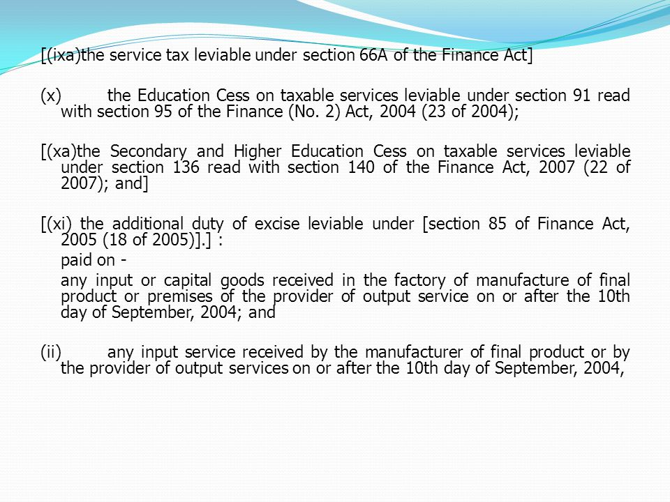 [(ixa)the service tax leviable under section 66A of the Finance Act] (x)the Education Cess on taxable services leviable under section 91 read with section 95 of the Finance (No.