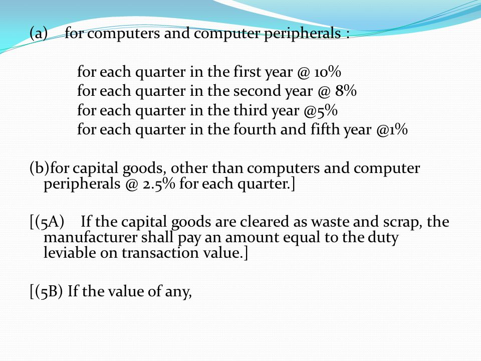 (a) for computers and computer peripherals : for each quarter in the first year @ 10% for each quarter in the second year @ 8% for each quarter in the third year @5% for each quarter in the fourth and fifth year @1% (b)for capital goods, other than computers and computer peripherals @ 2.5% for each quarter.] [(5A) If the capital goods are cleared as waste and scrap, the manufacturer shall pay an amount equal to the duty leviable on transaction value.] [(5B) If the value of any,
