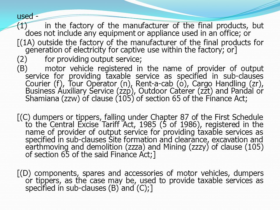 used - (1)in the factory of the manufacturer of the final products, but does not include any equipment or appliance used in an office; or [(1A) outside the factory of the manufacturer of the final products for generation of electricity for captive use within the factory; or] (2)for providing output service; (B)motor vehicle registered in the name of provider of output service for providing taxable service as specified in sub-clauses Courier (f), Tour Operator (n), Rent-a-cab (o), Cargo Handling (zr), Business Auxiliary Service (zzp), Outdoor Caterer (zzt) and Pandal or Shamiana (zzw) of clause (105) of section 65 of the Finance Act; [(C) dumpers or tippers, falling under Chapter 87 of the First Schedule to the Central Excise Tariff Act, 1985 (5 of 1986), registered in the name of provider of output service for providing taxable services as specified in sub-clauses Site formation and clearance, excavation and earthmoving and demolition (zzza) and Mining (zzzy) of clause (105) of section 65 of the said Finance Act;] [(D) components, spares and accessories of motor vehicles, dumpers or tippers, as the case may be, used to provide taxable services as specified in sub-clauses (B) and (C);]