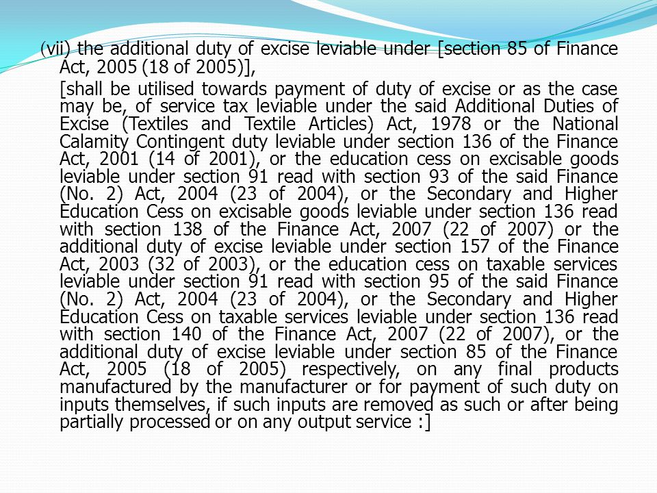 ( vii) the additional duty of excise leviable under [section 85 of Finance Act, 2005 (18 of 2005)], [shall be utilised towards payment of duty of excise or as the case may be, of service tax leviable under the said Additional Duties of Excise (Textiles and Textile Articles) Act, 1978 or the National Calamity Contingent duty leviable under section 136 of the Finance Act, 2001 (14 of 2001), or the education cess on excisable goods leviable under section 91 read with section 93 of the said Finance (No.