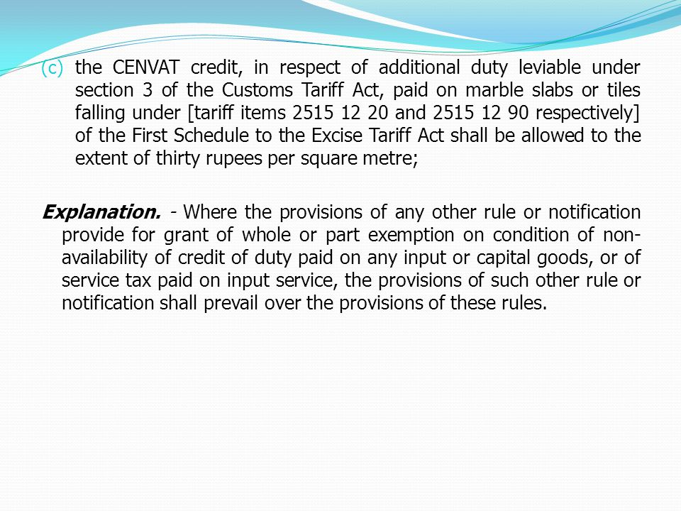 (c) the CENVAT credit, in respect of additional duty leviable under section 3 of the Customs Tariff Act, paid on marble slabs or tiles falling under [tariff items 2515 12 20 and 2515 12 90 respectively] of the First Schedule to the Excise Tariff Act shall be allowed to the extent of thirty rupees per square metre; Explanation.