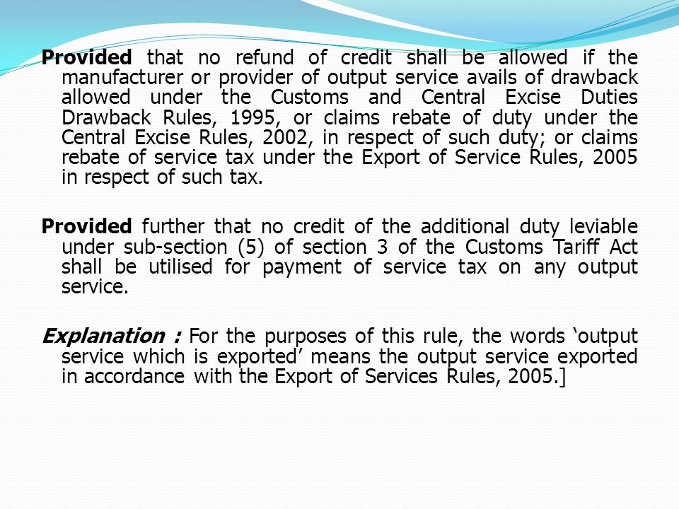 Provided that no refund of credit shall be allowed if the manufacturer or provider of output service avails of drawback allowed under the Customs and Central Excise Duties Drawback Rules, 1995, or claims rebate of duty under the Central Excise Rules, 2002, in respect of such duty; or claims rebate of service tax under the Export of Service Rules, 2005 in respect of such tax.