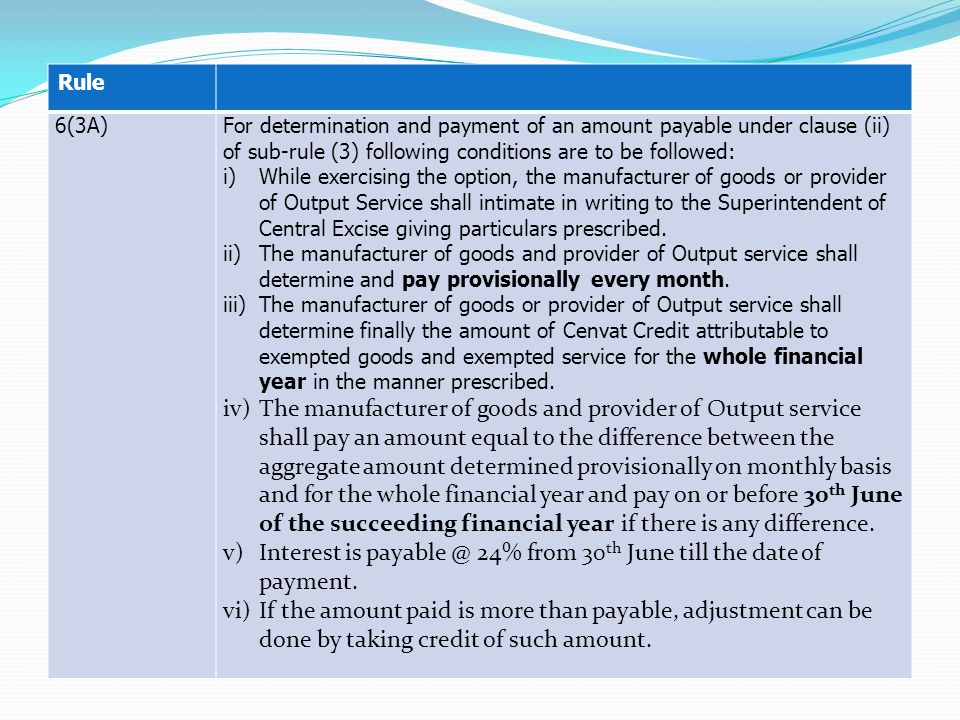 Rule 6(3A)For determination and payment of an amount payable under clause (ii) of sub-rule (3) following conditions are to be followed: i)While exercising the option, the manufacturer of goods or provider of Output Service shall intimate in writing to the Superintendent of Central Excise giving particulars prescribed.