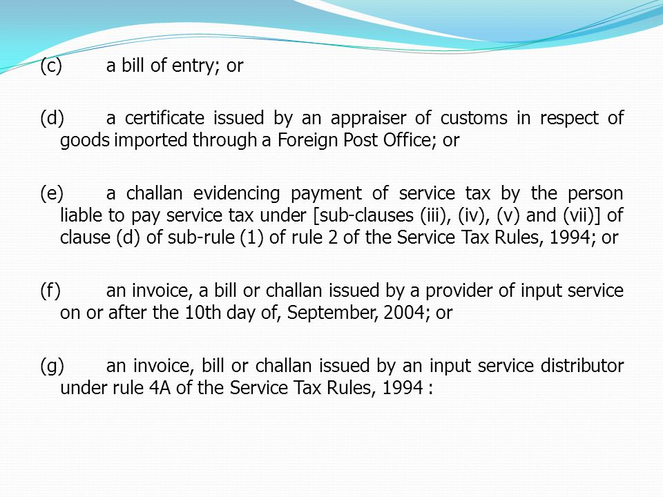 (c)a bill of entry; or (d)a certificate issued by an appraiser of customs in respect of goods imported through a Foreign Post Office; or (e)a challan evidencing payment of service tax by the person liable to pay service tax under [sub-clauses (iii), (iv), (v) and (vii)] of clause (d) of sub-rule (1) of rule 2 of the Service Tax Rules, 1994; or (f)an invoice, a bill or challan issued by a provider of input service on or after the 10th day of, September, 2004; or (g)an invoice, bill or challan issued by an input service distributor under rule 4A of the Service Tax Rules, 1994 :
