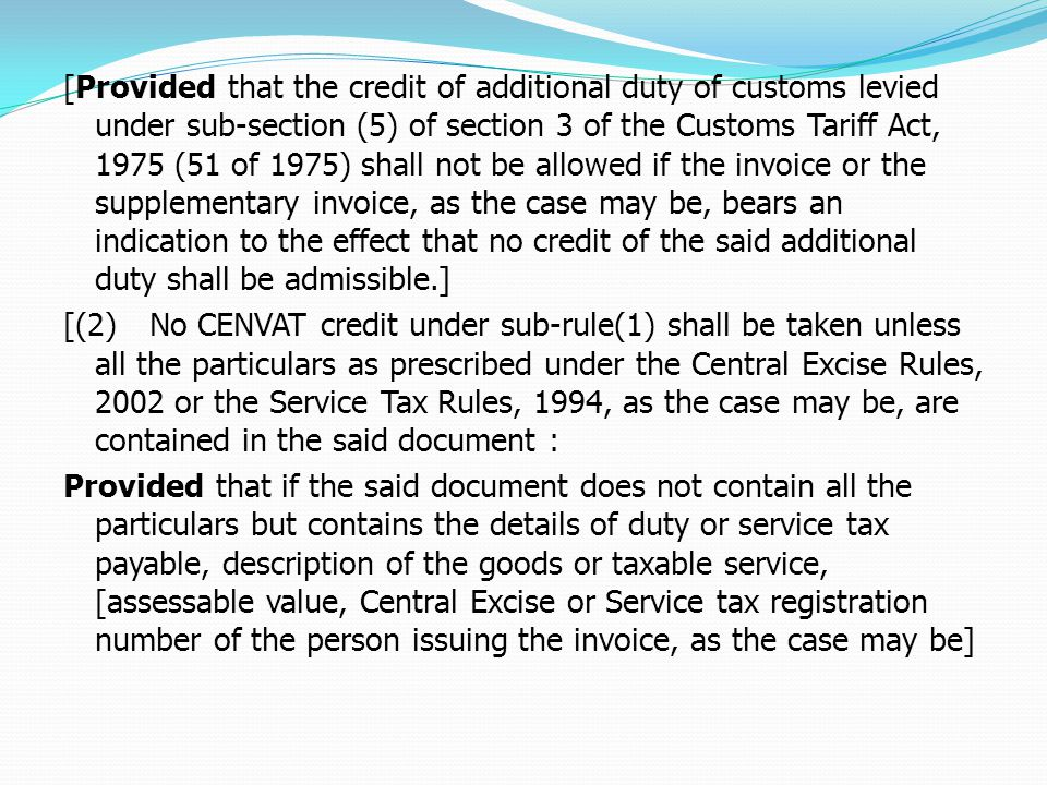 [Provided that the credit of additional duty of customs levied under sub-section (5) of section 3 of the Customs Tariff Act, 1975 (51 of 1975) shall not be allowed if the invoice or the supplementary invoice, as the case may be, bears an indication to the effect that no credit of the said additional duty shall be admissible.] [(2) No CENVAT credit under sub-rule(1) shall be taken unless all the particulars as prescribed under the Central Excise Rules, 2002 or the Service Tax Rules, 1994, as the case may be, are contained in the said document : Provided that if the said document does not contain all the particulars but contains the details of duty or service tax payable, description of the goods or taxable service, [assessable value, Central Excise or Service tax registration number of the person issuing the invoice, as the case may be]