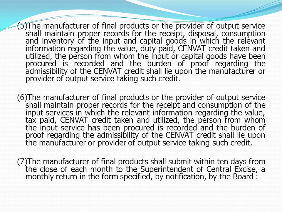 (5)The manufacturer of final products or the provider of output service shall maintain proper records for the receipt, disposal, consumption and inventory of the input and capital goods in which the relevant information regarding the value, duty paid, CENVAT credit taken and utilized, the person from whom the input or capital goods have been procured is recorded and the burden of proof regarding the admissibility of the CENVAT credit shall lie upon the manufacturer or provider of output service taking such credit.