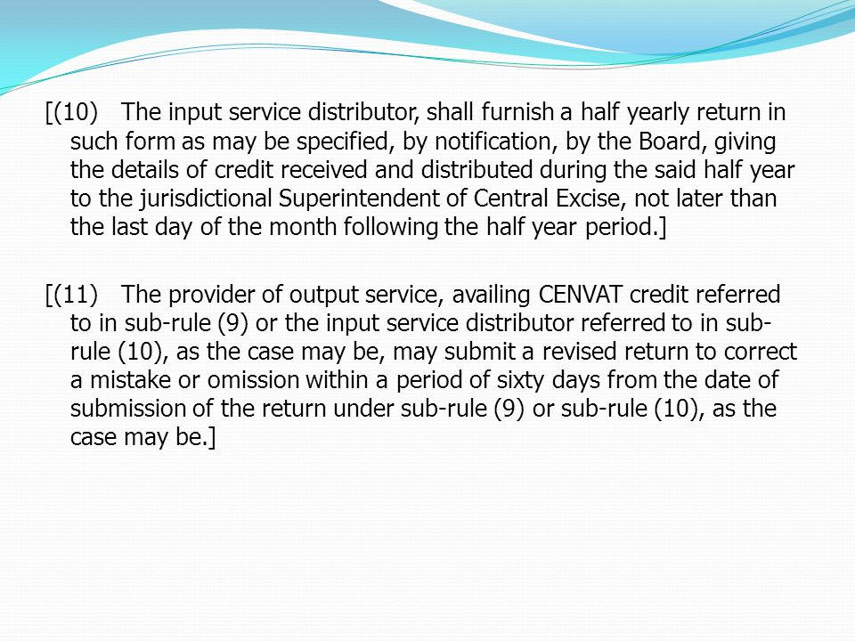 [(10) The input service distributor, shall furnish a half yearly return in such form as may be specified, by notification, by the Board, giving the details of credit received and distributed during the said half year to the jurisdictional Superintendent of Central Excise, not later than the last day of the month following the half year period.] [(11) The provider of output service, availing CENVAT credit referred to in sub-rule (9) or the input service distributor referred to in sub- rule (10), as the case may be, may submit a revised return to correct a mistake or omission within a period of sixty days from the date of submission of the return under sub-rule (9) or sub-rule (10), as the case may be.]