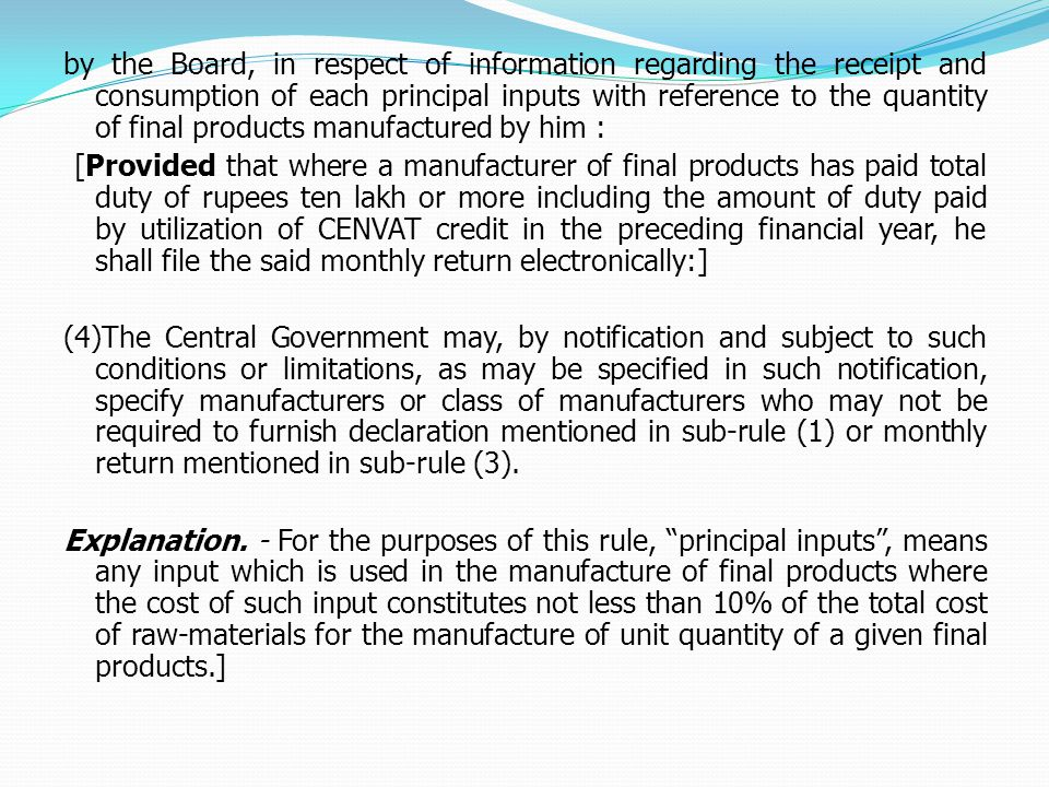 by the Board, in respect of information regarding the receipt and consumption of each principal inputs with reference to the quantity of final products manufactured by him : [Provided that where a manufacturer of final products has paid total duty of rupees ten lakh or more including the amount of duty paid by utilization of CENVAT credit in the preceding financial year, he shall file the said monthly return electronically:] (4)The Central Government may, by notification and subject to such conditions or limitations, as may be specified in such notification, specify manufacturers or class of manufacturers who may not be required to furnish declaration mentioned in sub-rule (1) or monthly return mentioned in sub-rule (3).