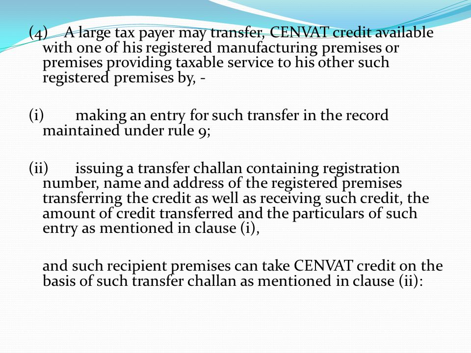 (4) A large tax payer may transfer, CENVAT credit available with one of his registered manufacturing premises or premises providing taxable service to his other such registered premises by, - (i)making an entry for such transfer in the record maintained under rule 9; (ii)issuing a transfer challan containing registration number, name and address of the registered premises transferring the credit as well as receiving such credit, the amount of credit transferred and the particulars of such entry as mentioned in clause (i), and such recipient premises can take CENVAT credit on the basis of such transfer challan as mentioned in clause (ii):