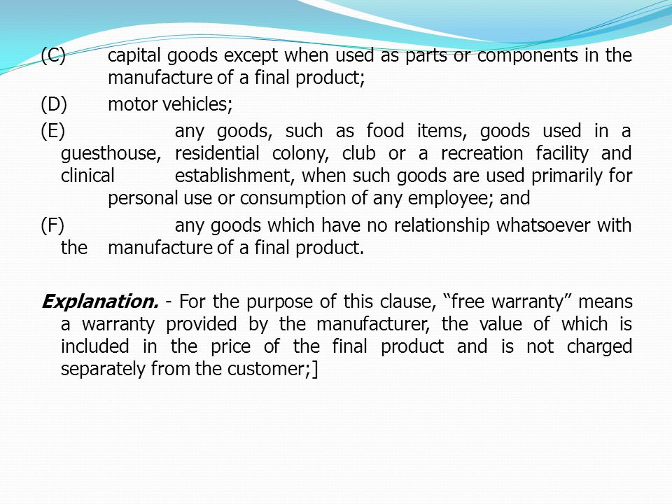 (C)capital goods except when used as parts or components in the manufacture of a final product; (D)motor vehicles; (E)any goods, such as food items, goods used in a guesthouse, residential colony, club or a recreation facility and clinical establishment, when such goods are used primarily for personal use or consumption of any employee; and (F)any goods which have no relationship whatsoever with the manufacture of a final product.