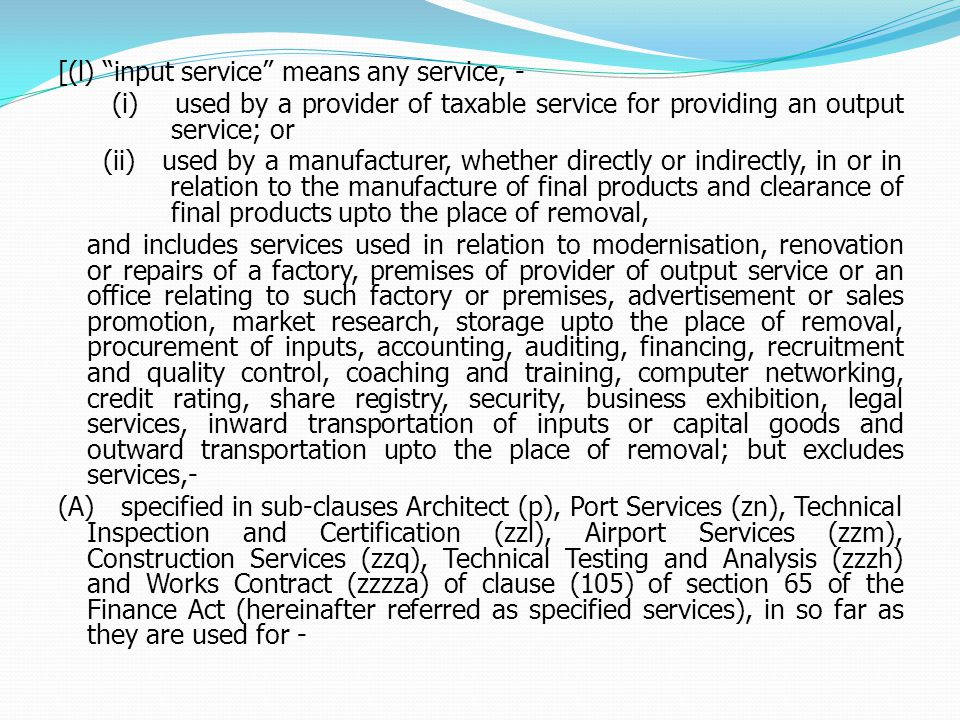 [(l) input service means any service, - (i) used by a provider of taxable service for providing an output service; or (ii) used by a manufacturer, whether directly or indirectly, in or in relation to the manufacture of final products and clearance of final products upto the place of removal, and includes services used in relation to modernisation, renovation or repairs of a factory, premises of provider of output service or an office relating to such factory or premises, advertisement or sales promotion, market research, storage upto the place of removal, procurement of inputs, accounting, auditing, financing, recruitment and quality control, coaching and training, computer networking, credit rating, share registry, security, business exhibition, legal services, inward transportation of inputs or capital goods and outward transportation upto the place of removal; but excludes services,- (A) specified in sub-clauses Architect (p), Port Services (zn), Technical Inspection and Certification (zzl), Airport Services (zzm), Construction Services (zzq), Technical Testing and Analysis (zzzh) and Works Contract (zzzza) of clause (105) of section 65 of the Finance Act (hereinafter referred as specified services), in so far as they are used for -