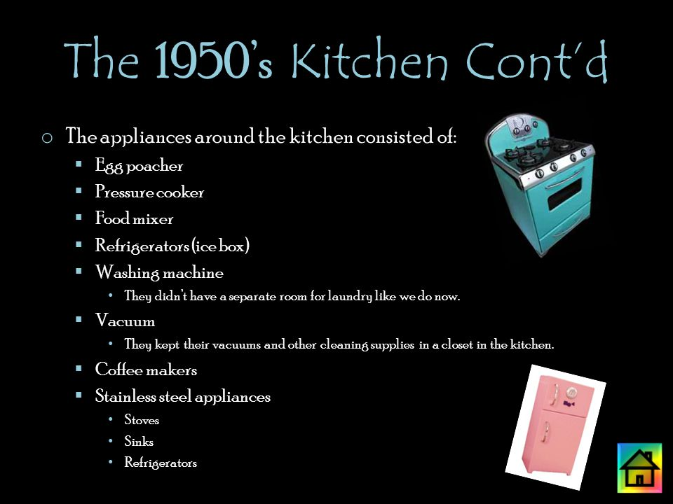 The 1950s Kitchen Contd o The appliances around the kitchen consisted of: Egg poacher Pressure cooker Food mixer Refrigerators (ice box) Washing machine They didnt have a separate room for laundry like we do now.