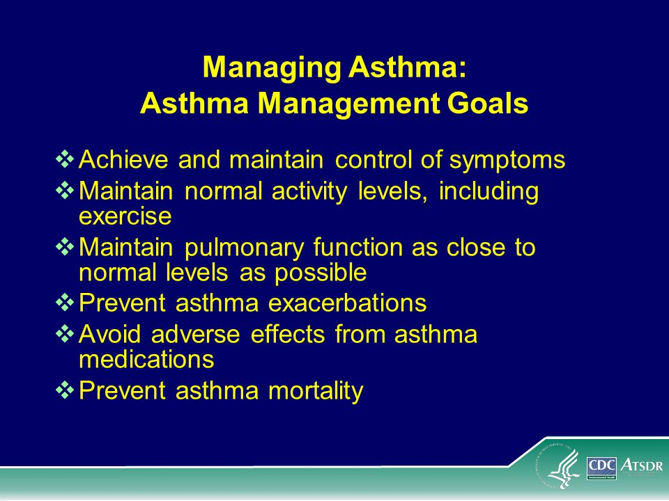 Managing Asthma: Asthma Management Goals Achieve and maintain control of symptoms Maintain normal activity levels, including exercise Maintain pulmonary function as close to normal levels as possible Prevent asthma exacerbations Avoid adverse effects from asthma medications Prevent asthma mortality