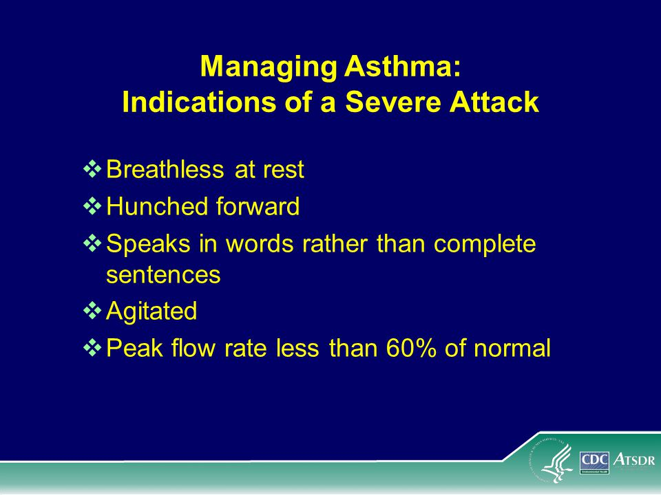 Managing Asthma: Indications of a Severe Attack Breathless at rest Hunched forward Speaks in words rather than complete sentences Agitated Peak flow rate less than 60% of normal