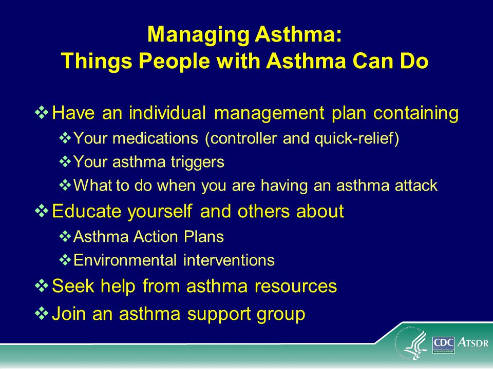 Managing Asthma: Things People with Asthma Can Do Have an individual management plan containing Your medications (controller and quick-relief) Your asthma triggers What to do when you are having an asthma attack Educate yourself and others about Asthma Action Plans Environmental interventions Seek help from asthma resources Join an asthma support group