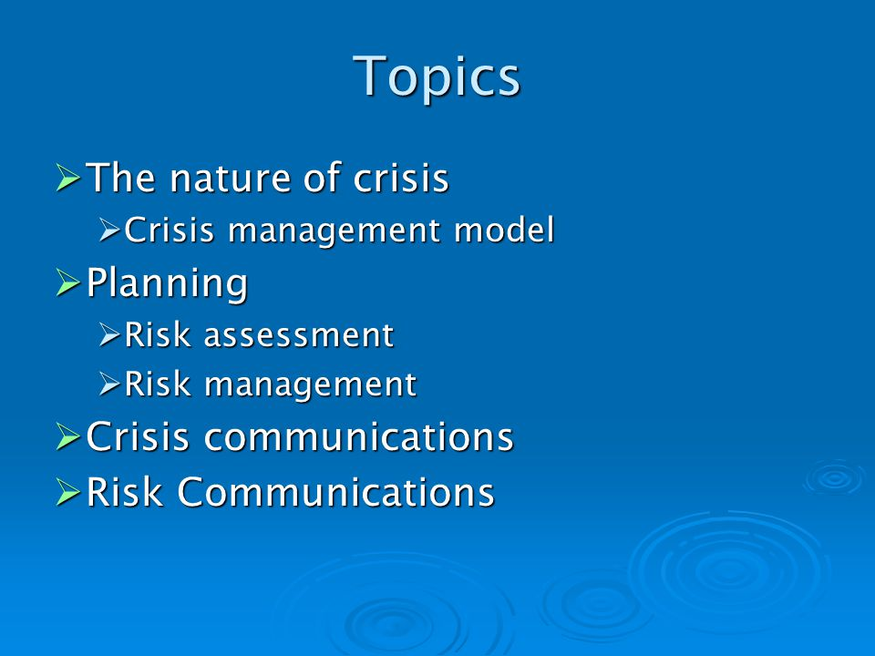Topics The nature of crisis The nature of crisis Crisis management model Crisis management model Planning Planning Risk assessment Risk assessment Risk management Risk management Crisis communications Crisis communications Risk Communications Risk Communications