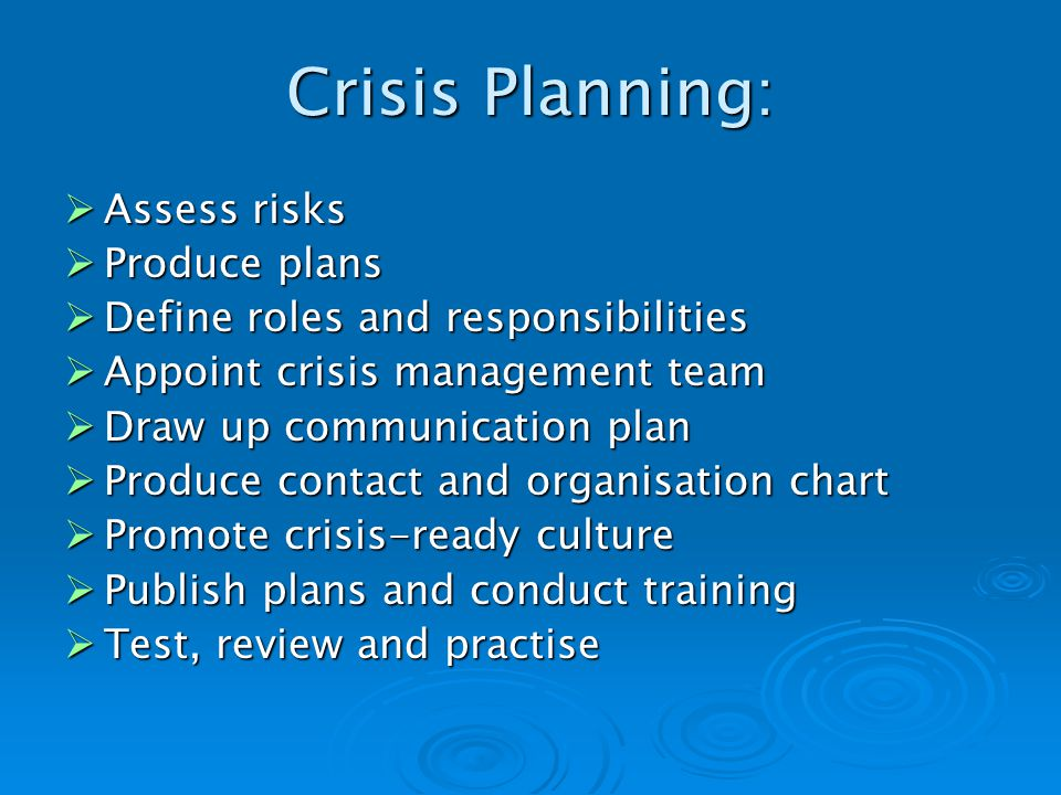 Crisis Planning: Assess risks Assess risks Produce plans Produce plans Define roles and responsibilities Define roles and responsibilities Appoint crisis management team Appoint crisis management team Draw up communication plan Draw up communication plan Produce contact and organisation chart Produce contact and organisation chart Promote crisis-ready culture Promote crisis-ready culture Publish plans and conduct training Publish plans and conduct training Test, review and practise Test, review and practise