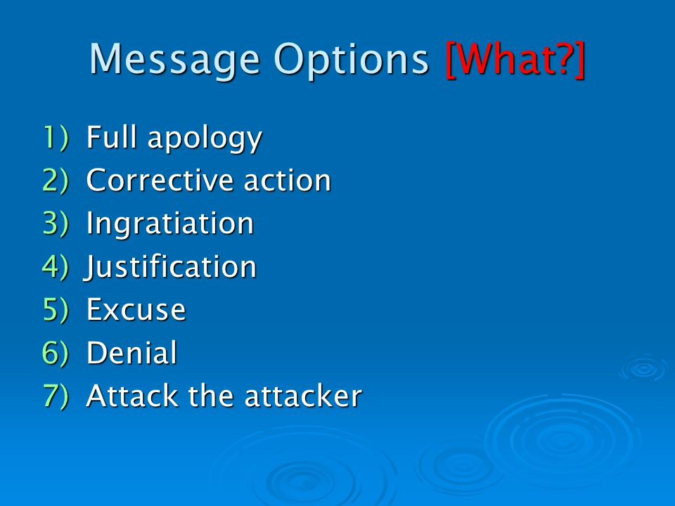 Message Options [What ] 1)Full apology 2)Corrective action 3)Ingratiation 4)Justification 5)Excuse 6)Denial 7)Attack the attacker