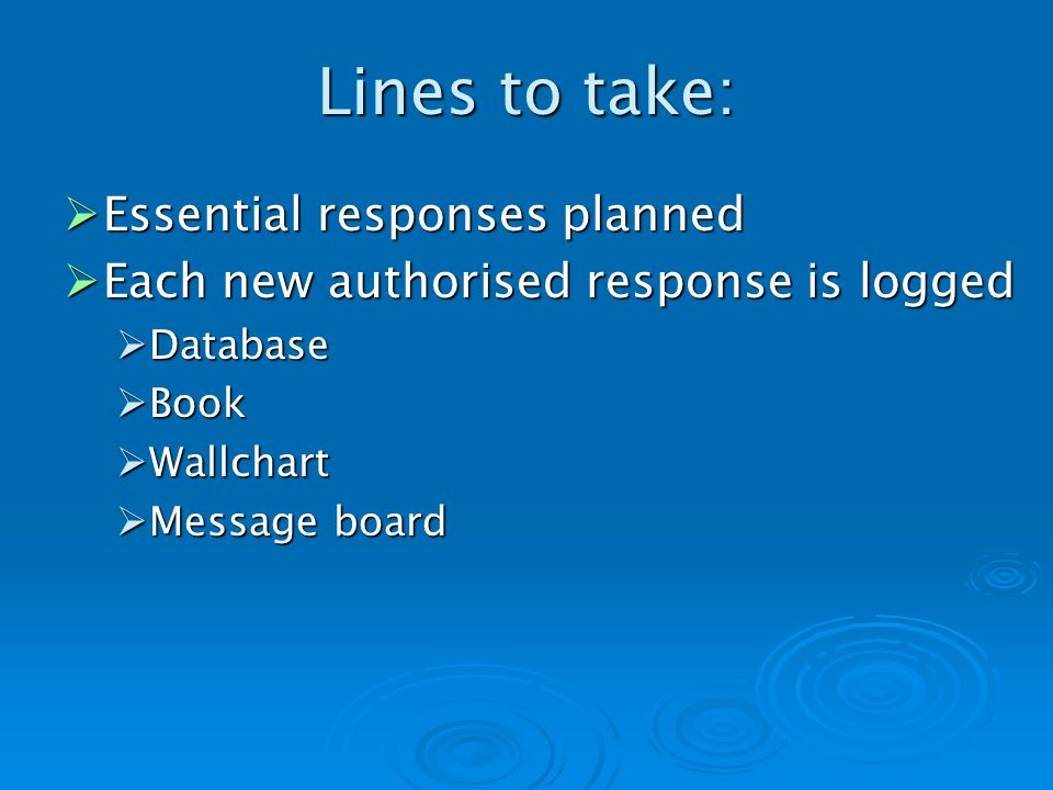 Lines to take: Essential responses planned Essential responses planned Each new authorised response is logged Each new authorised response is logged Database Database Book Book Wallchart Wallchart Message board Message board