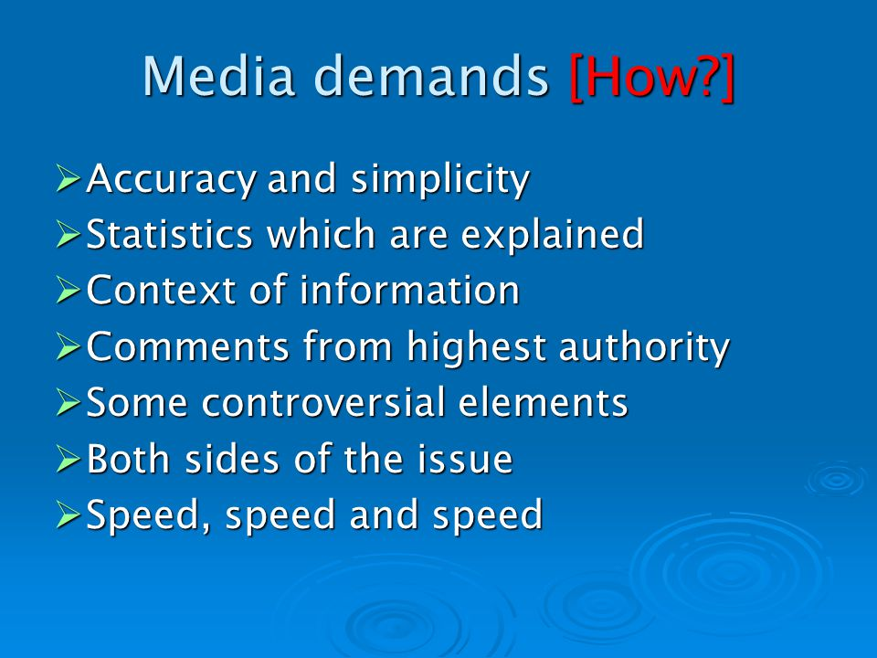 Media demands [How ] Accuracy and simplicity Accuracy and simplicity Statistics which are explained Statistics which are explained Context of information Context of information Comments from highest authority Comments from highest authority Some controversial elements Some controversial elements Both sides of the issue Both sides of the issue Speed, speed and speed Speed, speed and speed