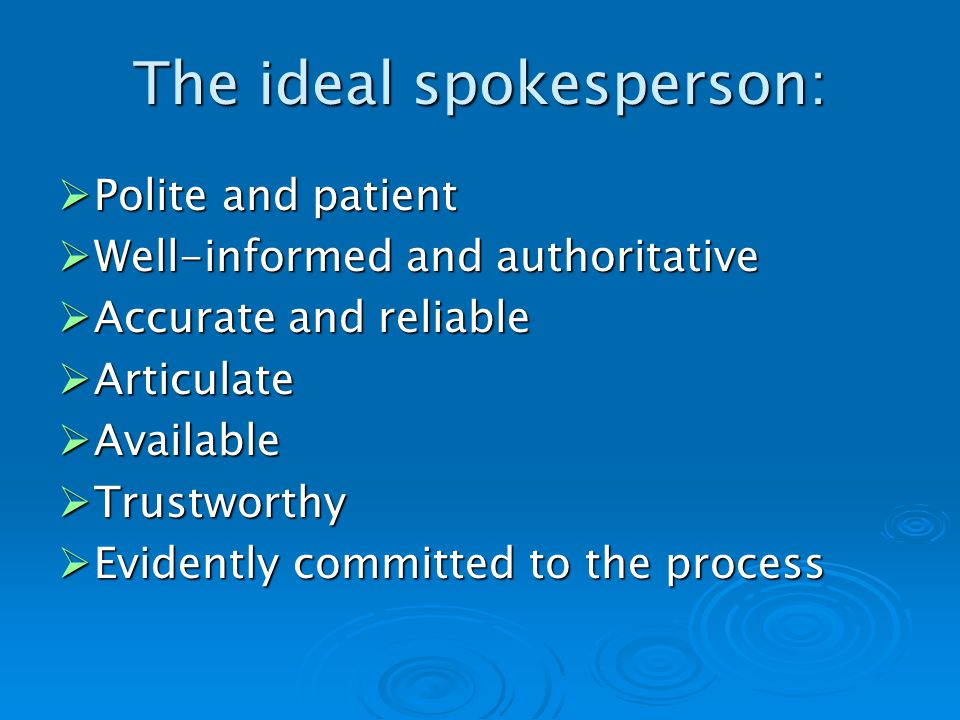 The ideal spokesperson: Polite and patient Polite and patient Well-informed and authoritative Well-informed and authoritative Accurate and reliable Accurate and reliable Articulate Articulate Available Available Trustworthy Trustworthy Evidently committed to the process Evidently committed to the process
