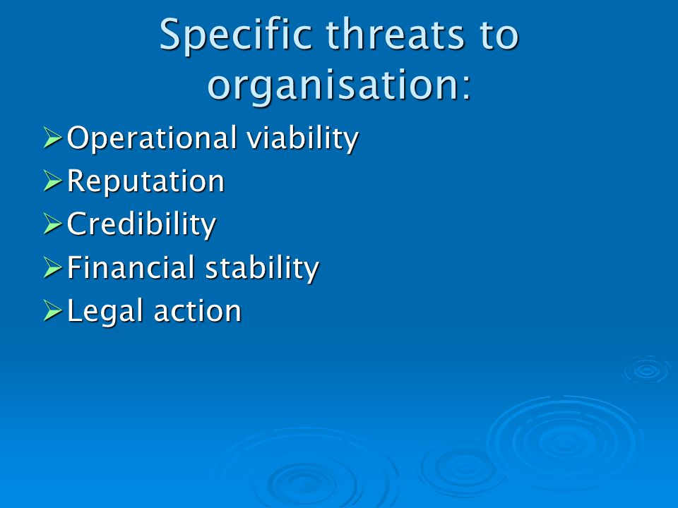 Specific threats to organisation: Operational viability Operational viability Reputation Reputation Credibility Credibility Financial stability Financial stability Legal action Legal action