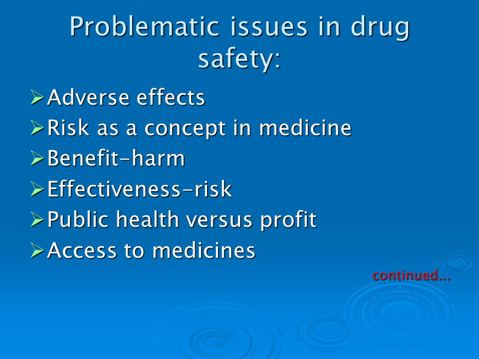 Problematic issues in drug safety: Adverse effects Adverse effects Risk as a concept in medicine Risk as a concept in medicine Benefit-harm Benefit-harm Effectiveness-risk Effectiveness-risk Public health versus profit Public health versus profit Access to medicines Access to medicinescontinued...