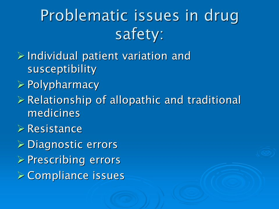 Problematic issues in drug safety: Individual patient variation and susceptibility Individual patient variation and susceptibility Polypharmacy Polypharmacy Relationship of allopathic and traditional medicines Relationship of allopathic and traditional medicines Resistance Resistance Diagnostic errors Diagnostic errors Prescribing errors Prescribing errors Compliance issues Compliance issues