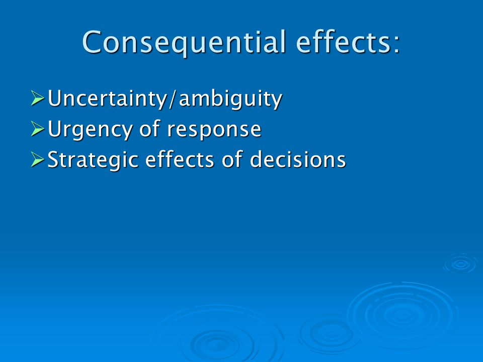 Consequential effects: Uncertainty/ambiguity Uncertainty/ambiguity Urgency of response Urgency of response Strategic effects of decisions Strategic effects of decisions