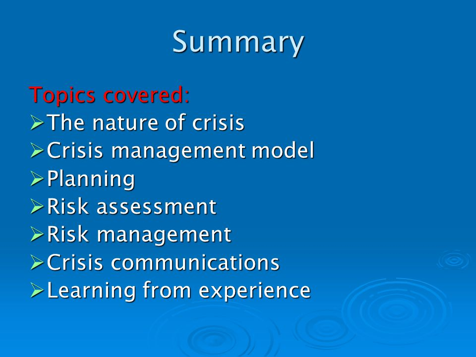 Summary Topics covered: The nature of crisis The nature of crisis Crisis management model Crisis management model Planning Planning Risk assessment Risk assessment Risk management Risk management Crisis communications Crisis communications Learning from experience Learning from experience