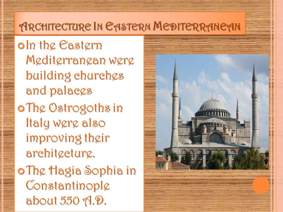 A RCHITECTURE I N E ASTERN M EDITERRANEAN In the Eastern Mediterranean were building churches and palaces In the Eastern Mediterranean were building churches and palaces The Ostrogoths in Italy were also improving their architecture.