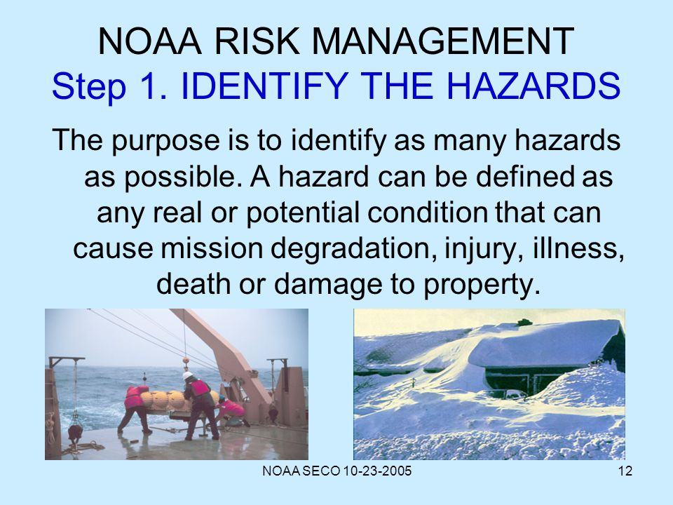NOAA SECO 10-23-200512 NOAA RISK MANAGEMENT Step 1. IDENTIFY THE HAZARDS The purpose is to identify as many hazards as possible. A hazard can be defin