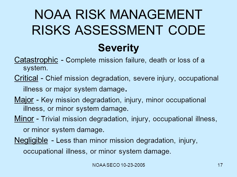 NOAA SECO 10-23-200517 NOAA RISK MANAGEMENT RISKS ASSESSMENT CODE Severity Catastrophic - Complete mission failure, death or loss of a system. Critica