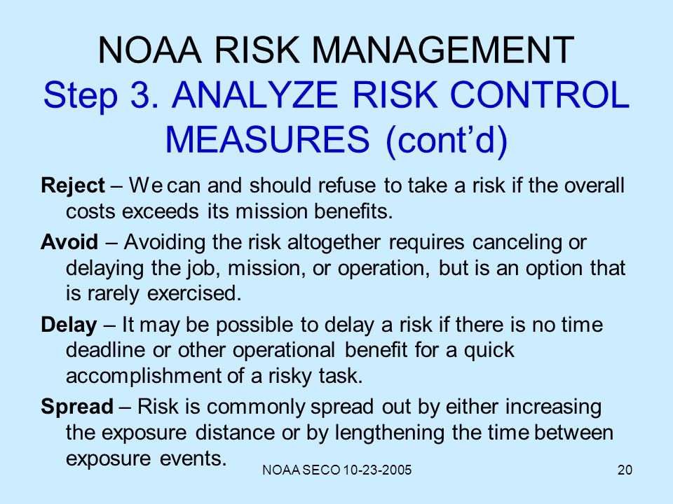 NOAA SECO 10-23-200520 NOAA RISK MANAGEMENT Step 3. ANALYZE RISK CONTROL MEASURES (contd) Reject – We can and should refuse to take a risk if the over