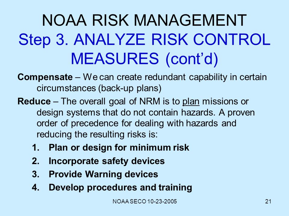 NOAA SECO 10-23-200521 NOAA RISK MANAGEMENT Step 3. ANALYZE RISK CONTROL MEASURES (contd) Compensate – We can create redundant capability in certain c