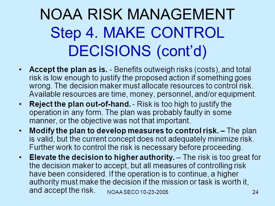 NOAA SECO 10-23-200524 NOAA RISK MANAGEMENT Step 4. MAKE CONTROL DECISIONS (contd) Accept the plan as is. - Benefits outweigh risks (costs), and total