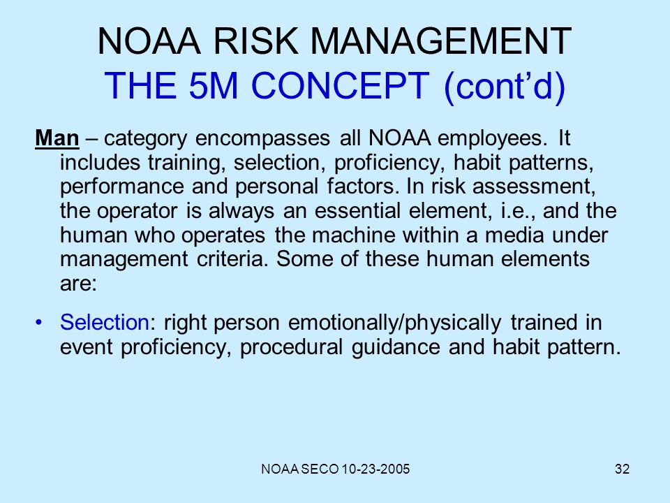NOAA SECO 10-23-200532 NOAA RISK MANAGEMENT THE 5M CONCEPT (contd) Man – category encompasses all NOAA employees. It includes training, selection, pro