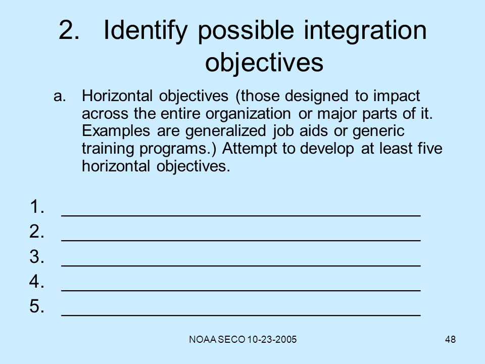 NOAA SECO 10-23-200548 2.Identify possible integration objectives a.Horizontal objectives (those designed to impact across the entire organization or