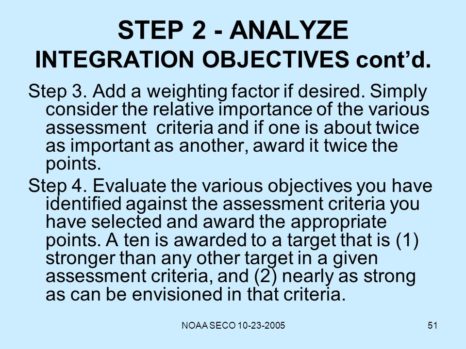NOAA SECO 10-23-200551 STEP 2 - ANALYZE INTEGRATION OBJECTIVES contd. Step 3. Add a weighting factor if desired. Simply consider the relative importan
