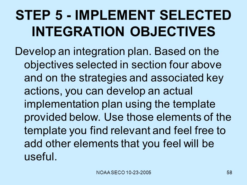 NOAA SECO 10-23-200558 STEP 5 - IMPLEMENT SELECTED INTEGRATION OBJECTIVES Develop an integration plan. Based on the objectives selected in section fou